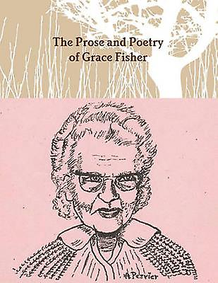 The Prose and Poetry of Grace Fisher by Fisher & Grace