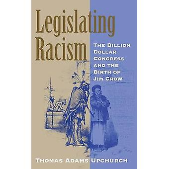 Legislating Racism The Billion Dollar Congress and the Birth of Jim Crow by Upchurch & Thomas Adams