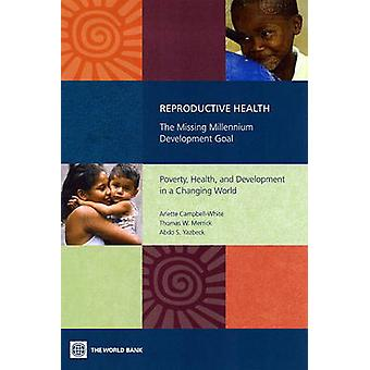Reproductive Health The Missing Millennium Development Goal Poverty Health and Development in a Changing World by CampbellWhite & Arlette