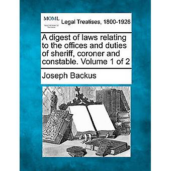 A digest of laws relating to the offices and duties of sheriff coroner and constable. Volume 1 of 2 by Backus & Joseph