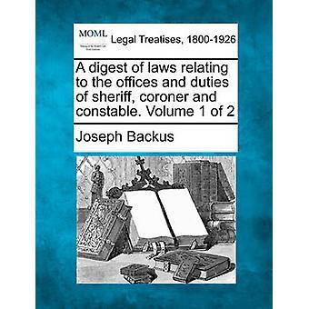 Eine Zusammenfassung der Gesetze in Bezug auf die Büros und die Pflichten der Sheriff Untersuchungsrichter und Constable. Band 1 der 2 von Backus & Joseph