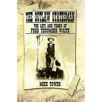 The Outlaw Statesman The Life and Times of Fred Tecumseh Waite by Tower & Mike