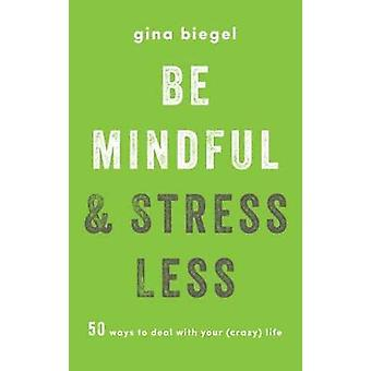 Be Mindful And Stress Less - 50 Ways to Deal with Your (Crazy) Life by