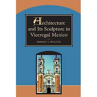 Architecture and its Sculpture in Viceregal Mexico by Robert Mullen -