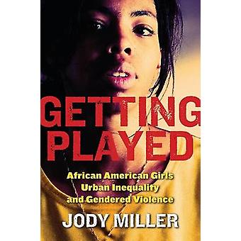 Getting Played African American Girls Urban Inequality and Gendered Violence by Miller & Jody