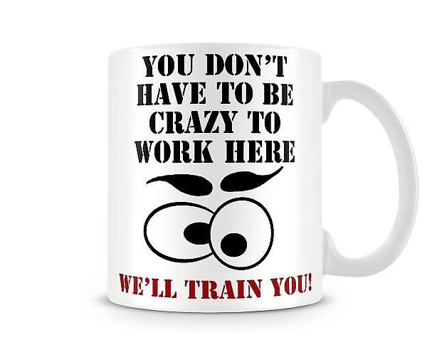 Decorative Writing You Don't Have to Be Crazy To Work Here Printed Mug