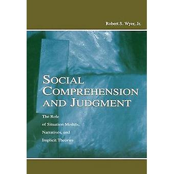 Social Comprehension and Judgment  The Role of Situation Models Narratives and Implicit Theories by Wyer & Jr. & Robert S.