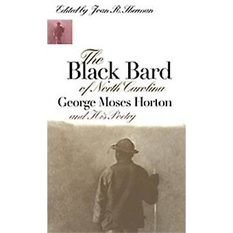 The Black Bard of North Carolina George Moses Horton and His Poetry by Sherman & Joan R.