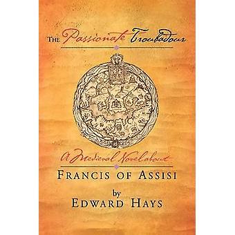 De gepassioneerde Troubadour A middeleeuwse roman over Franciscus van Assisi door Hays & Edward M.