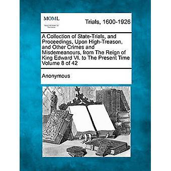 Eine Sammlung von StateTrials und Verfahren bei HighTreason und anderen Verbrechen und Vergehen aus der Regierungszeit von König Eduard VI. in der gegenwärtigen Zeit Band 8 von 42 von anonym