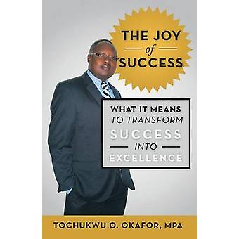 The Joy of Success What It Means to Transform Success Into Excellence by Okafor Mpa & Tochukwu O.