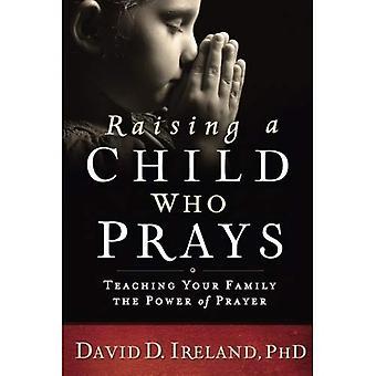 Élever un enfant qui prie: enseigner à votre famille la puissance de la prière