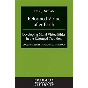 Reformed Virtue After Barth - Developing Moral Virtue Ethics in the Re