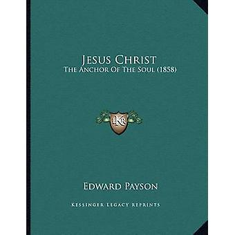Jesus Christ - The Anchor of the Soul (1858) by Edward Payson - 978116