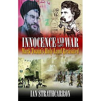 Innocence and War - Mark Twain's Holy Land Revisited by Ian Strathcarr