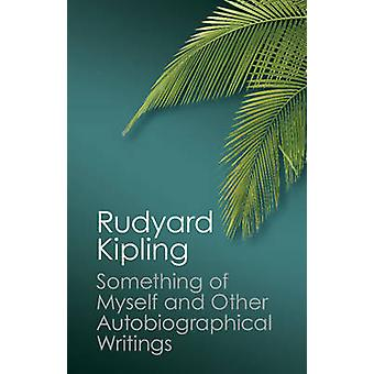 Something of Myself and Other Autobiographical Writings by Rudyard Kipling & Thomas Pinney