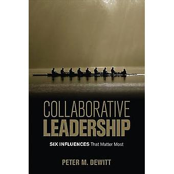 Collaborative Leadership - Six Influences That Matter Most by Peter M.