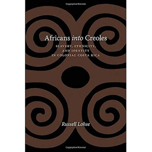 Africans into Creoles  Slavery, Ethnicity, and Identity in Colonial Costa Rica (Dialogos)
