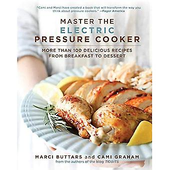Master the Electric Pressure Cooker: More Than 100 Delicious Recipes from Breakfast to Dessert