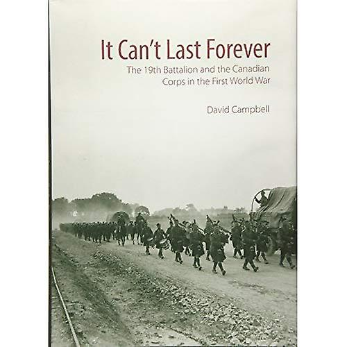 It Can& 039;t Last Forever  The 19th Battalion and the Canadian Corps in the First World War
