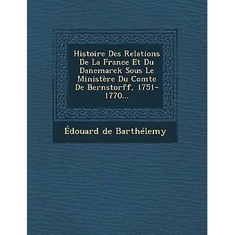 Histoire Des Relations De La France Et Du Danemarck Sous Le Ministre Du Comte De Bernstorff 17511770... by Barthlemy & douard de