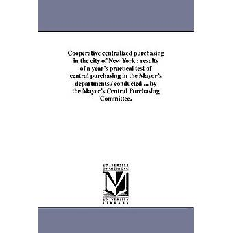 Cooperative Centralized Purchasing in the City of New York Results of a Years Practical Test of Central Purchasing in the Mayors Departments  Cond by New York N y. . Mayors Central Purcha
