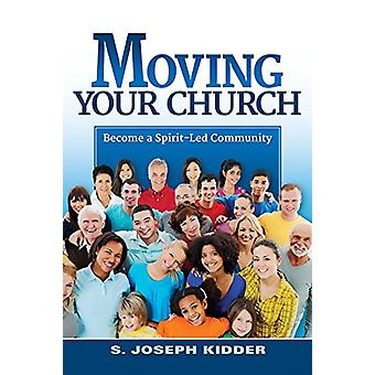 Moving Your Church - Becoming a Spirit-Led Community by S Joseph Kidde