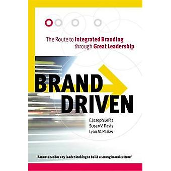 Brand Driven The Route to Integrated Branding Through Great Leadership by Davis & Susan V.