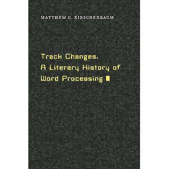 Track Changes: A Literary History of Word Processing (Hardcover) by Kirschenbaum Matthew G.