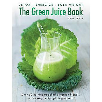 The Green Juice Book - Detox - Energize - Lose Weight by Sara Lewis -