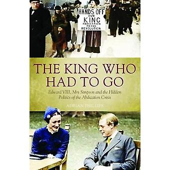 The King Who Had To Go - Edward VIII - Mrs. Simpson and the Hidden Pol