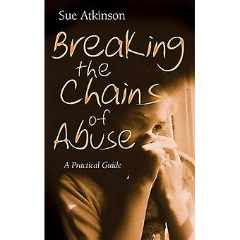 Breaking the Chains of Abuse - A Practical Guide by Sue Atkinson - 978