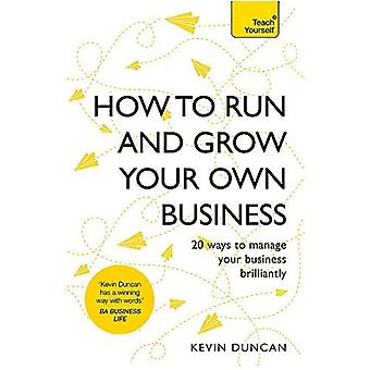 How to Run and Grow Your Own Business: 20 Ways to Manage Your Business Brilliantly (Teach Yourself)