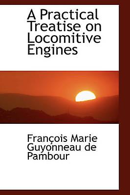 A Practical Treatise on Locomitive Engines by Marie Guyonneau de Pambour & Franois
