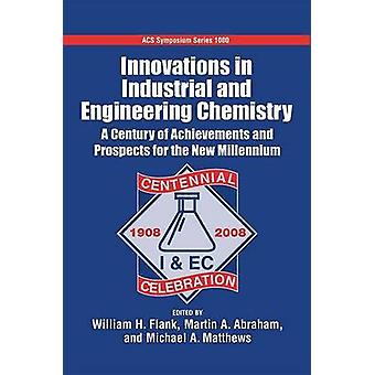 Innovations in Industrial and Engineering Chemistry A Century of Achievements and Prospects for the New Millennium by Flank & William H.