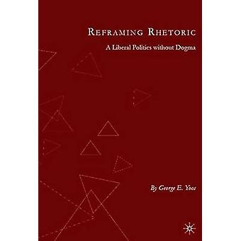 Reframing Rhetoric A Liberal Politics Without Dogma by Yoos & George E.