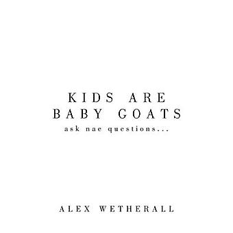 Kids Are Baby Goats Ask Nae Questions... by Wetherall & Alex