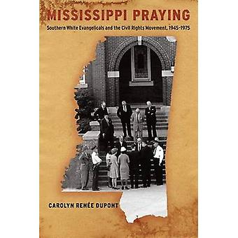 Mississippi Praying Southern White Evangelicals and the Civil Rights Movement 19451975 by Dupont & Carolyn Rene