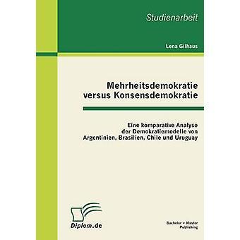 Mehrheitsdemokratie Versus Konsensdemokratie Eine Komparative analyseren Der Demokratiemodelle Von Argentinien Brasilien Chili Und Uruguay door Gilhaus & Lena