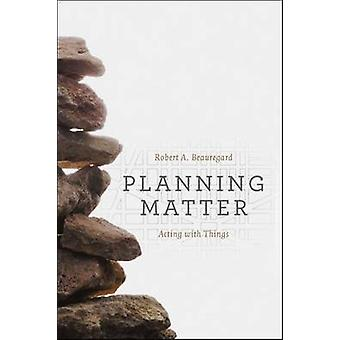 Planning Matter - Acting with Things by Robert A. Beauregard - 9780226