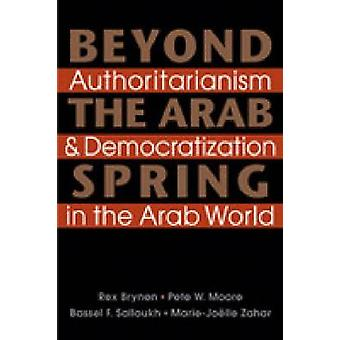 Beyond the Arab Spring - Authoritarianism and Democratization in the A