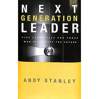 The Next Generation Leader - Five Essentials for Those Who Will Shape