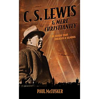 C. S. Lewis & Mere Christianity  - The Crisis That Created a Classic b