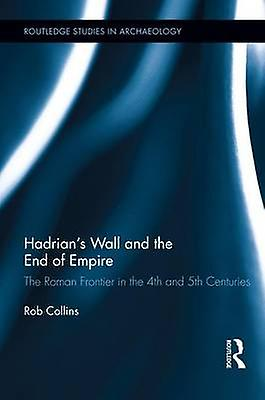 Hadrians Wall and the End of Empire  The Rohomme Froncravater in the 4th and 5th Centuries by Collins & Rob