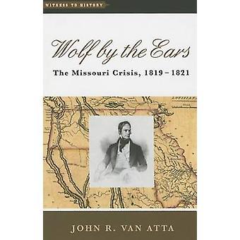 Wolf by the Ears - The Missouri Crisis - 1819-1821 by John R. Van Atta