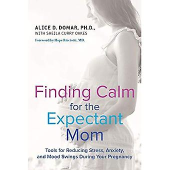 Finding Calm for the Expectant Mom: Tools for Reducing Stress, Anxiety, and Mood Swings During Your Pregnancy