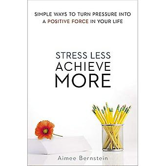 Stress Less. Achieve More. Simple Ways to Turn Pressure into a Positive Force in Your Life
