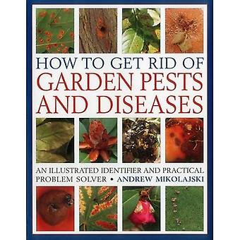 How to Get Rid of Garden Pests and Diseases: An Illustrated Guide to Common Problems and How to Deal with Them...