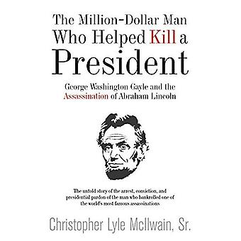 The Million-Dollar Man: Gayle and Lincoln: George Washington Gayle and the Assassination of Abraham Lincoln