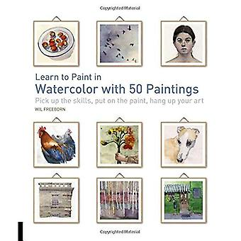 Learn to Paint in Watercolor with 50 Paintings: Pick Up the Skills, Put on the Paint, Hang Up Your Art